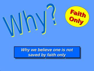 Why we believe one is not saved by faith only.ppt